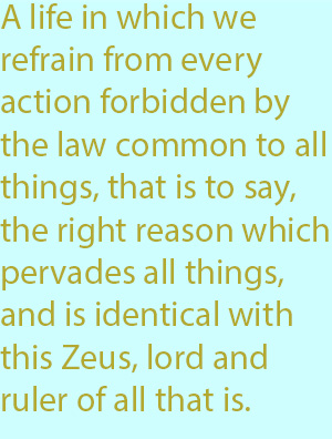 7-1  a life in which we refrain from every action forbidden by the law common to all things, that is to say, the right reason which pervades all things, and is identical with this Zeus, lord and ruler of all that is.