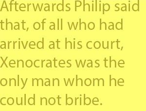 4-2  afterwards Philip said that, of all who had arrived at his court, Xenocrates was the only man whom he could not bribe.