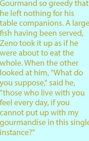 "7-1  gourmand so greedy that he left nothing for his table companions. A large fish having been served, Zeno took it up as if he were about to eat the whole. When the other looked at him, ""What do you suppose,"" said he, ""those who live with you feel e"