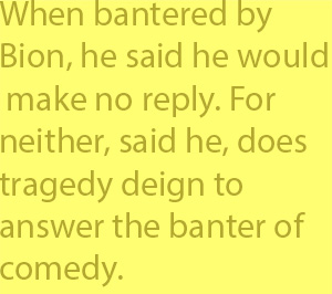 4-2 When bantered by Bion, he said he would make no reply. For neither, said he, does tragedy deign to answer the banter of comedy.
