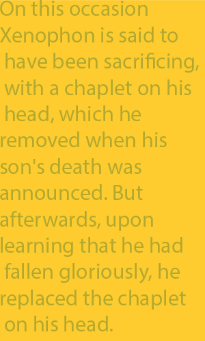 2-6  On this occasion Xenophon is said to have been sacrificing, with a chaplet on his head, which he removed when his son's death was announced. But afterwards, upon learning that he had fallen gloriously, he replaced the chaplet on his head.