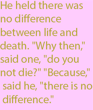 "1-1 He held there was no difference between life and death. ""Why then,"" said one, ""do you not die?"" ""Because,"" said he, ""there is no difference."""