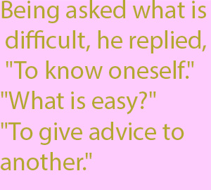 "1-1 Being asked what is difficult, he replied, ""To know oneself."" ""What is easy?"" ""To give advice to another."""