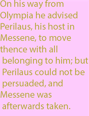 1-11  on his way from Olympia he advised Perilaus, his host in Messene, to move thence with all belonging to him; but Perilaus could not be persuaded, and Messene was afterwards taken.