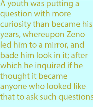 7-1 A youth was putting a question with more curiosity than became his years, whereupon Zeno led him to a mirror, and bade him look in it; after which he inquired if he thought it became anyone who looked like that to ask such questions.