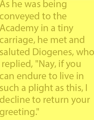 "4-1 as he was being conveyed to the Academy in a tiny carriage, he met and saluted Diogenes, who replied, ""Nay, if you can endure to live in such a plight as this, I decline to return your greeting."""