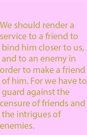 1-6 we should render a service to a friend to bind him closer to us, and to an enemy in order to make a friend of him. For we have to guard against the censure of friends and the intrigues of enemies.