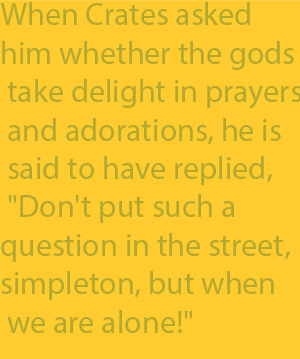 "2-11 When Crates asked him whether the gods take delight in prayers and adorations, he is said to have replied, ""Don't put such a question in the street, simpleton, but when we are alone!"""