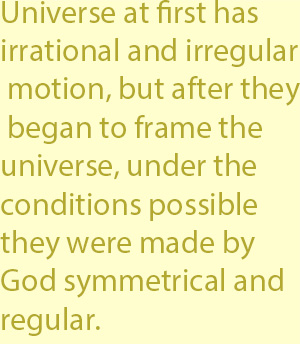 3 at first in irrational and irregular motion, but after they began to frame the universe, under the conditions possible they were made by God symmetrical and regular.
