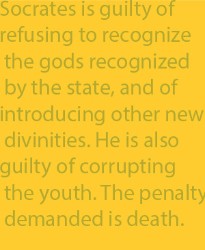 2-5 Socrates is guilty of refusing to recognize the gods recognized by the state, and of introducing other new divinities. He is also guilty of corrupting the youth. The penalty demanded is death.