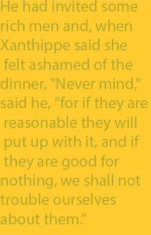 "2-5 He had invited some rich men and, when Xanthippe said she felt ashamed of the dinner, ""Never mind,"" said he, ""for if they are reasonable they will put up with it, and if they are good for nothing, we shall not trouble ourselves about them."""