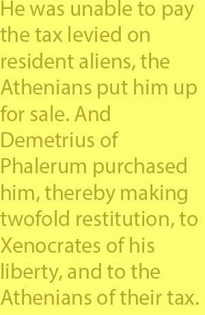 4-2 he was unable to pay the tax levied on resident aliens, the Athenians put him up for sale. And Demetrius of Phalerum purchased him, thereby making twofold restitution, to Xenocrates of his liberty, and to the Athenians of their tax.
