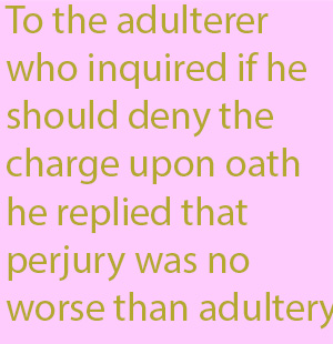 1-1 To the adulterer who inquired if he should deny the charge upon oath he replied that perjury was no worse than adultery.