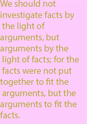 1-9 we should not investigate facts by the light of arguments, but arguments by the light of facts; for the facts were not put together to fit the arguments, but the arguments to fit the facts.