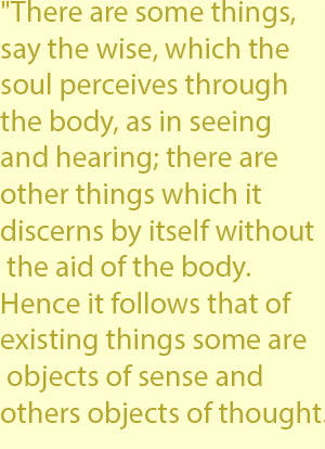 "3   ""There are some things, say the wise, which the soul perceives through the body, as in seeing and hearing; there are other things which it discerns by itself without the aid of the body. Hence it follows that of existing things some are objects o"