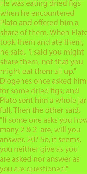 "6-2 he was eating dried figs when he encountered Plato and offered him a share of them. When Plato took them and ate them, he said, ""I said you might share them, not that you might eat them all up."""