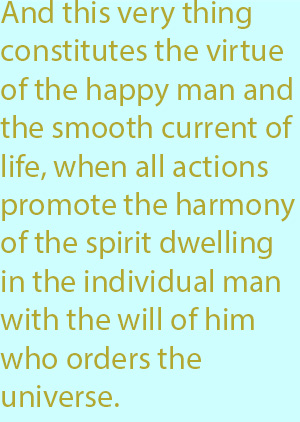 7-1 And this very thing constitutes the virtue of the happy man and the smooth current of life, when all actions promote the harmony of the spirit dwelling in the individual man with the will of him who orders the universe.