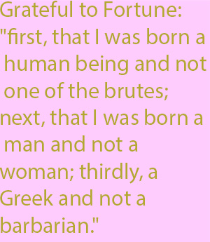 "1-1  grateful to Fortune- ""first, that I was born a human being and not one of the brutes; next, that I was born a man and not a woman; thirdly, a Greek and not a barbarian."""