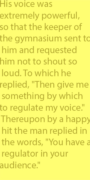 "4-9 His voice was extremely powerful, so that the keeper of the gymnasium sent to him and requested him not to shout so loud. To which he replied, ""Then give me something by which to regulate my voice."" Thereupon by a happy hit the man replied in"