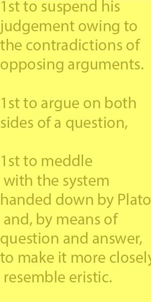 4-6 first to suspend his judgement owing to the contradictions of opposing arguments. He was also the first to argue on both sides of a question, and the first to meddle with the system handed down by Plato and, by means of question and answer, to mak