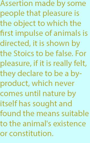 7-1  assertion made by some people that pleasure is the object to which the first impulse of animals is directed, it is shown by the Stoics to be false. For pleasure, if it is really felt, they declare to be a by-product, which never comes until