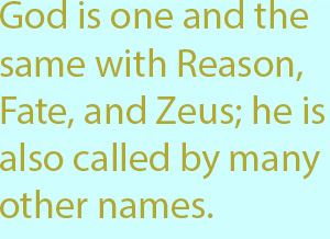 7-1 God is one and the same with Reason, Fate, and Zeus; he is also called by many other names