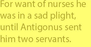 4-7  for want of nurses he was in a sad plight, until Antigonus sent him two servants.