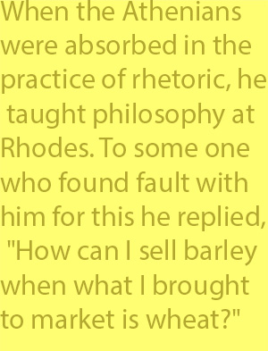 "4-7 When the Athenians were absorbed in the practice of rhetoric, he taught philosophy at Rhodes. To some one who found fault with him for this he replied, ""How can I sell barley when what I brought to market is wheat?"""