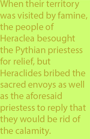 5-6 when their territory was visited by famine, the people of Heraclea besought the Pythian priestess for relief, but Heraclides bribed the sacred envoys as well as the aforesaid priestess to reply that they would be rid of the calamity