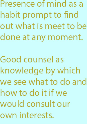 7-1 good counsel as knowledge by which we see what to do and how to do it if we would consult our own interests.