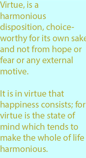 7-1 , it is in virtue that happiness consists; for virtue is the state of mind which tends to make the whole of life harmonious.