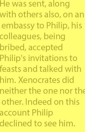 4-2 he was sent, along with others also, on an embassy to Philip, his colleagues, being bribed, accepted Philip's invitations to feasts and talked with him. Xenocrates did neither the one nor the other. Indeed on this account Philip declined to see hi