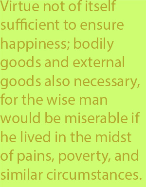 5-1 virtue as not of itself sufficient to ensure happiness; bodily goods and external goods were also necessary, for the wise man would be miserable if he lived in the midst of pains, poverty, and similar circumstances.