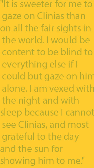 "2-6  ""It is sweeter for me to gaze on Clinias than on all the fair sights in the world. I would be content to be blind to everything else if I could but gaze on him alone. I am vexed with the night and with sleep because I cannot see Clinias, and most"