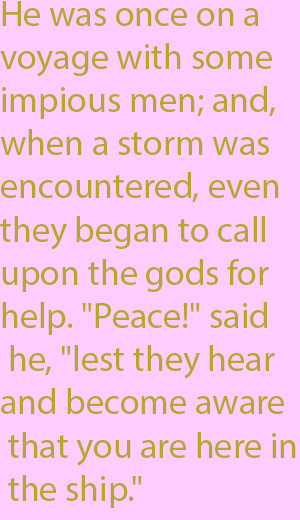 "1-5 He was once on a voyage with some impious men; and, when a storm was encountered, even they began to call upon the gods for help. ""Peace!"" said he, ""lest they hear and become aware that you are here in the ship."""