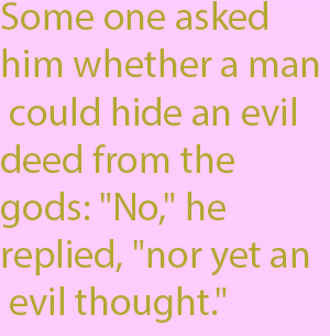 "1-1 Some one asked him whether a man could hide an evil deed from the gods- ""No,"" he replied, ""nor yet an evil thought."""
