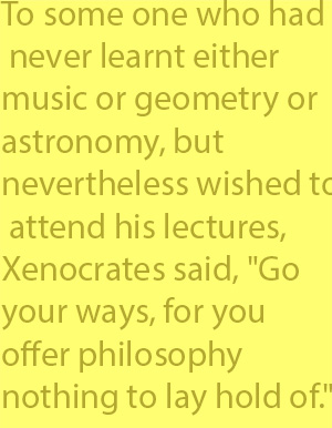 "4-2 To some one who had never learnt either music or geometry or astronomy, but nevertheless wished to attend his lectures, Xenocrates said, ""Go your ways, for you offer philosophy nothing to lay hold of."""