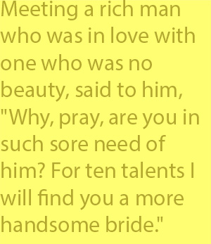 "4-1  meeting a rich man who was in love with one who was no beauty, said to him, ""Why, pray, are you in such sore need of him? For ten talents I will find you a more handsome bride."""