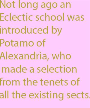 1-0 not long ago an Eclectic school was introduced by Potamo of Alexandria, who made a selection from the tenets of all the existing sects.