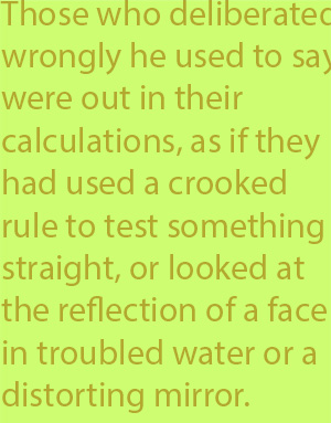 5-4  Those who deliberated wrongly he used to say were out in their calculations, as if they had used a crooked rule to test something straight, or looked at the reflection of a face in troubled water or a distorting mirror.