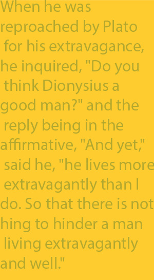 "2-7 When he was reproached by Plato for his extravagance, he inquired, ""Do you think Dionysius a good man?"" and the reply being in the affirmative, ""And yet,"" said he, ""he lives more extravagantly than I do. So that there is nothing to hinder a man li"