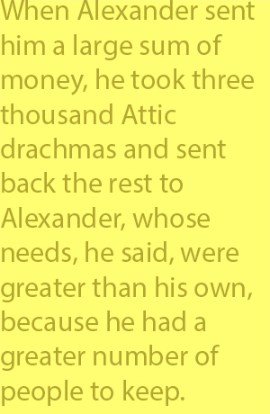 4-2  when Alexander sent him a large sum of money, he took three thousand Attic drachmas and sent back the rest to Alexander, whose needs, he said, were greater than his own, because he had a greater number of people to keep.