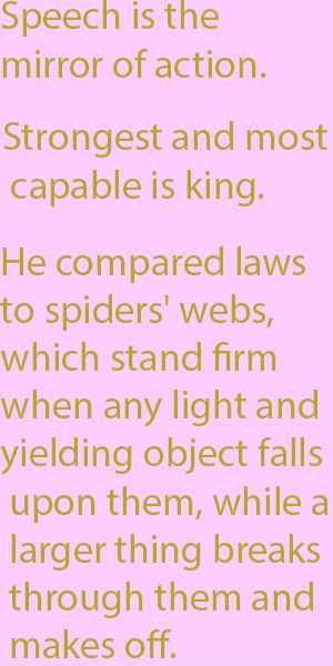 1-2 He compared laws to spiders' webs, which stand firm when any light and yielding object falls upon them, while a larger thing breaks through them and makes off.