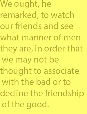 4-7 We ought, he remarked, to watch our friends and see what manner of men they are, in order that we may not be thought to associate with the bad or to decline the friendship of the good.