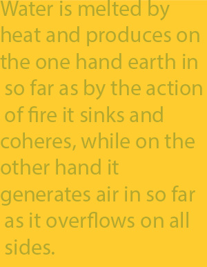 2-4 Water is melted by heat and produces on the one hand earth in so far as by the action of fire it sinks and coheres, while on the other hand it generates air in so far as it overflows on all sides.