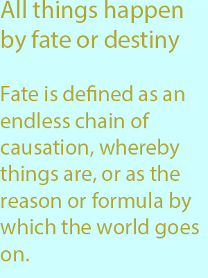 7-1 Fate is defined as an endless chain of causation, whereby things are, or as the reason or formula by which the world goes on.