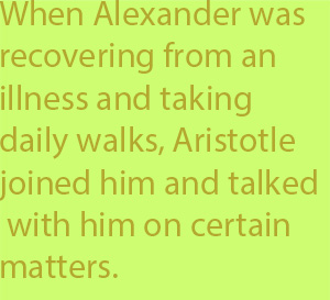 5-1 when Alexander was recovering from an illness and taking daily walks, Aristotle joined him and talked with him on certain matters.