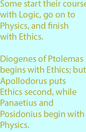 7-1 Diogenes of Ptolemas, it is true, begins with Ethics; but Apollodorus puts Ethics second, while Panaetius and Posidonius begin with Physics
