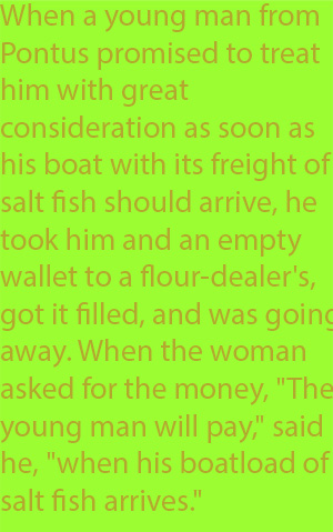 6-1 When a young man from Pontus promised to treat him with great consideration as soon as his boat with its freight of salt fish should arrive, he took him and an empty wallet to a flour-dealer's, got it filled, and was going away. When the woman ask