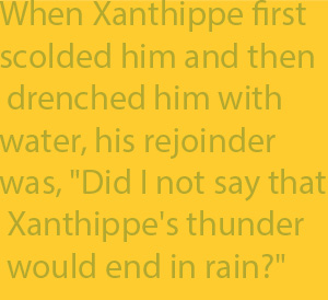 "2-5 When Xanthippe first scolded him and then drenched him with water, his rejoinder was, ""Did I not say that Xanthippe's thunder would end in rain?"""